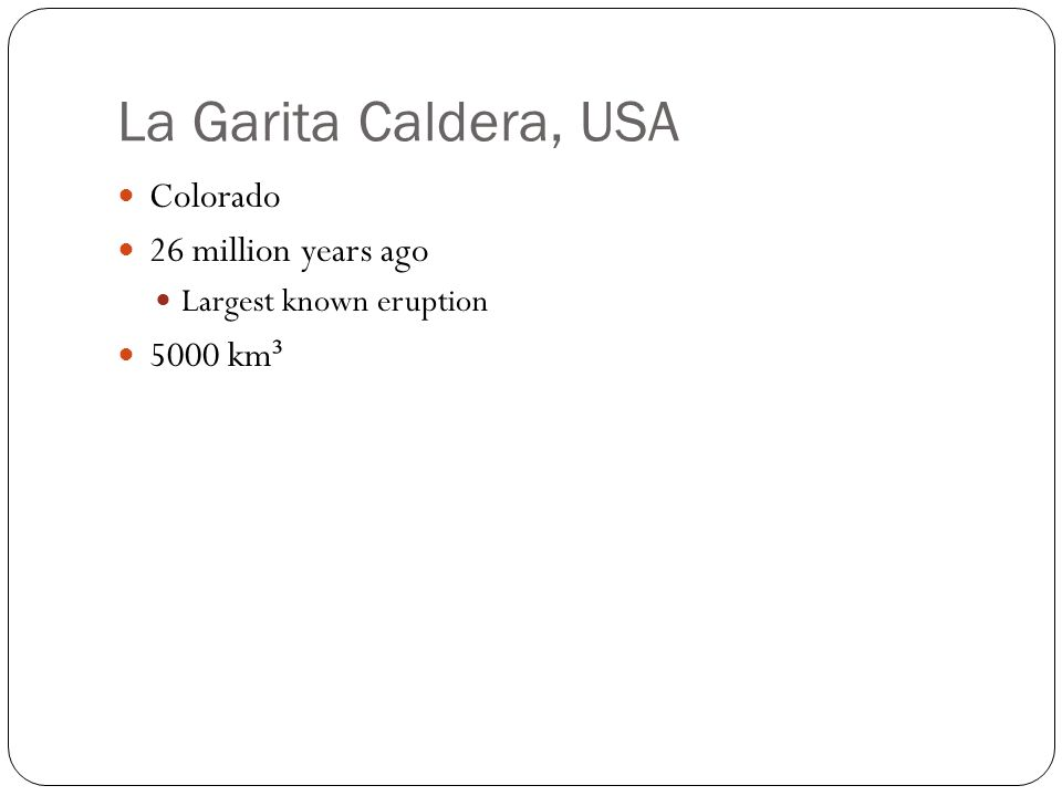 La Garita Caldera, USA Colorado 26 million years ago Largest known eruption 5000 km ³