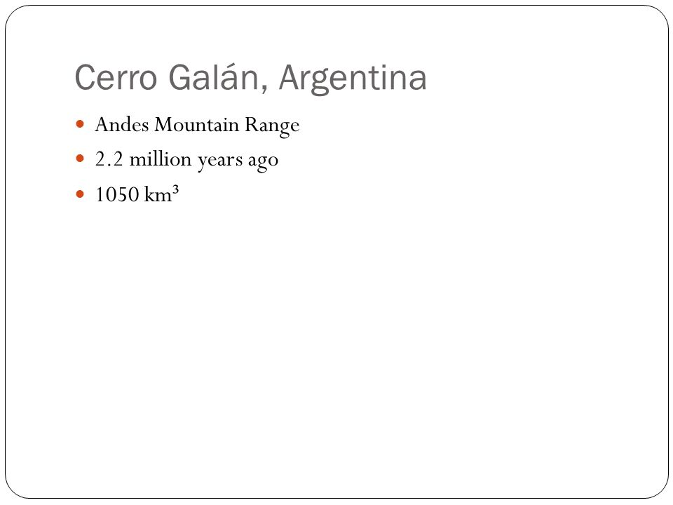 Cerro Galán, Argentina Andes Mountain Range 2.2 million years ago 1050 km ³