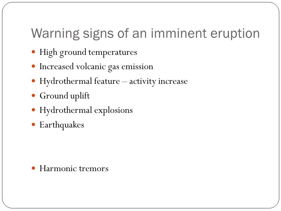Warning signs of an imminent eruption High ground temperatures Increased volcanic gas emission Hydrothermal feature – activity increase Ground uplift Hydrothermal explosions Earthquakes Harmonic tremors