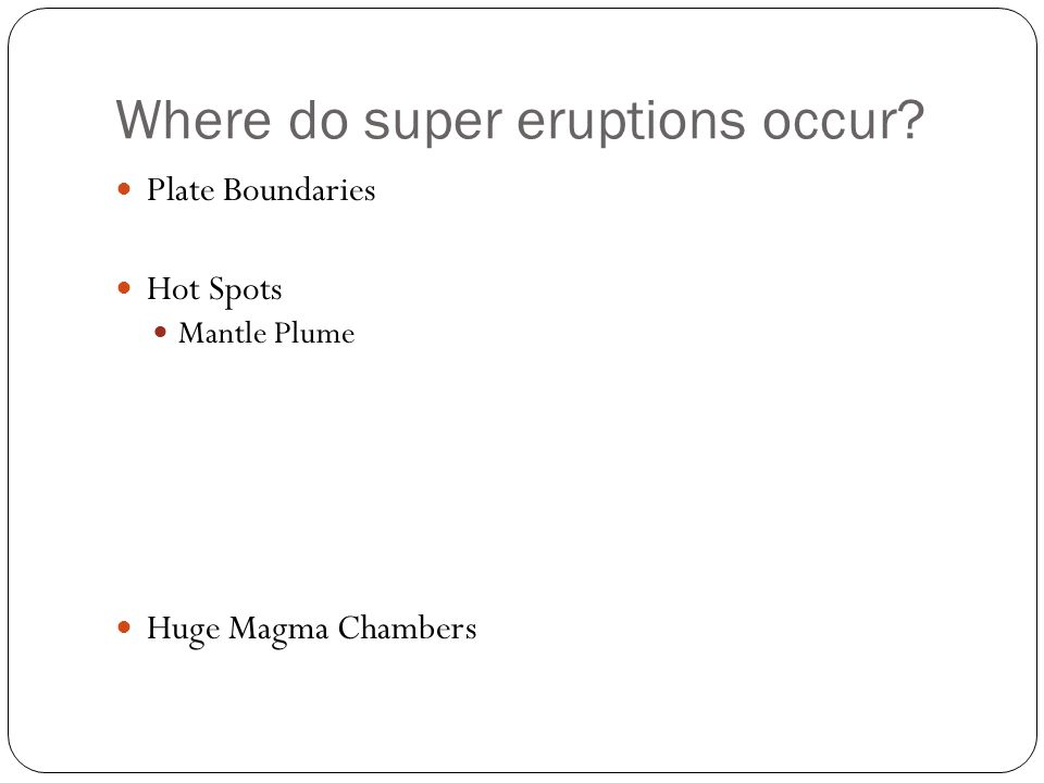 Plate Boundaries Hot Spots Mantle Plume Huge Magma Chambers Where do super eruptions occur