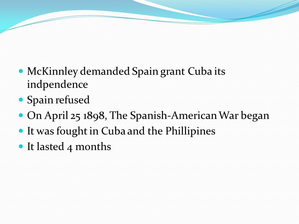McKinnley demanded Spain grant Cuba its indpendence Spain refused On April 25 1898, The Spanish-American War began It was fought in Cuba and the Phillipines It lasted 4 months