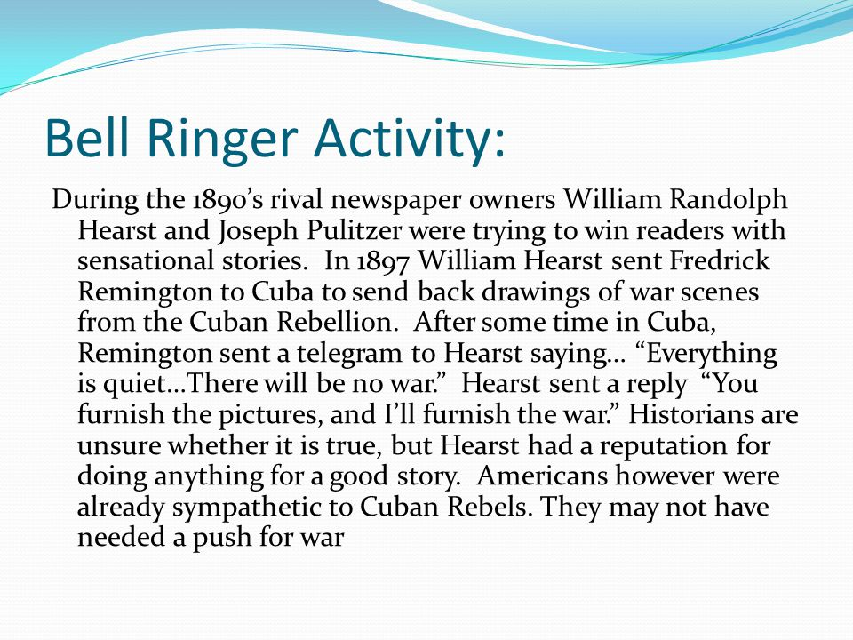 Bell Ringer Activity: During the 1890's rival newspaper owners William Randolph Hearst and Joseph Pulitzer were trying to win readers with sensational