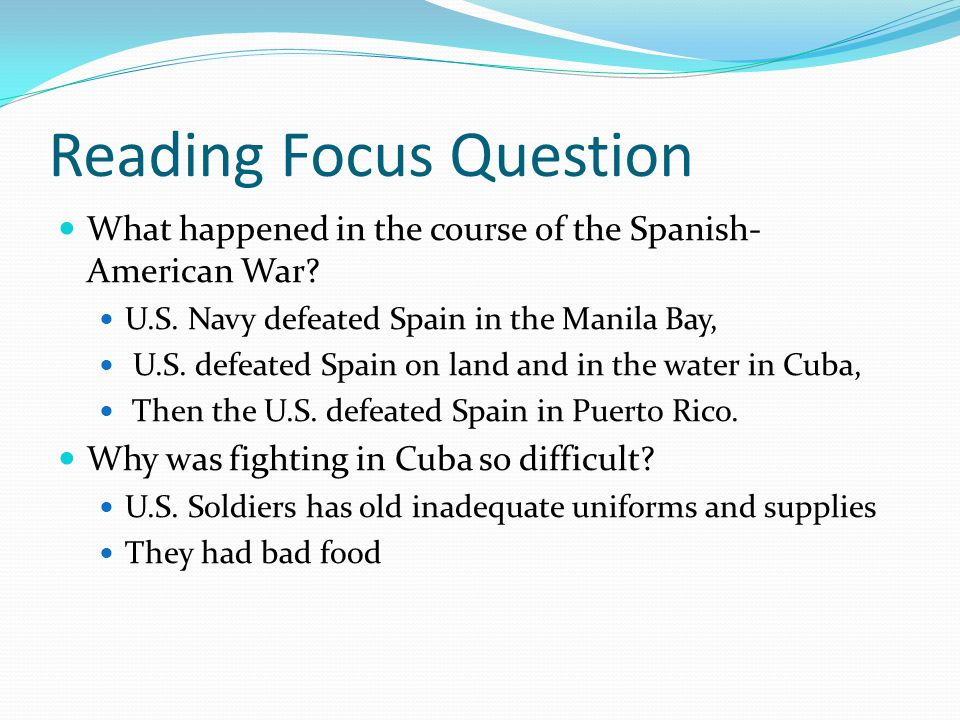 Reading Focus Question What happened in the course of the Spanish- American War? U.S. Navy defeated Spain in the Manila Bay, U.S. defeated Spain on la