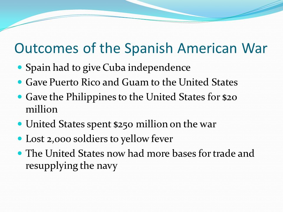 Outcomes of the Spanish American War Spain had to give Cuba independence Gave Puerto Rico and Guam to the United States Gave the Philippines to the United States for $20 million United States spent $250 million on the war Lost 2,000 soldiers to yellow fever The United States now had more bases for trade and resupplying the navy