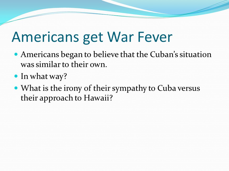 Americans get War Fever Americans began to believe that the Cuban's situation was similar to their own.