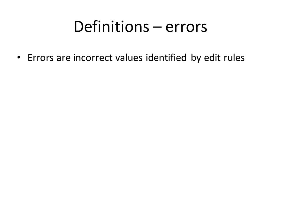 Definitions – errors Errors are incorrect values identified by edit rules