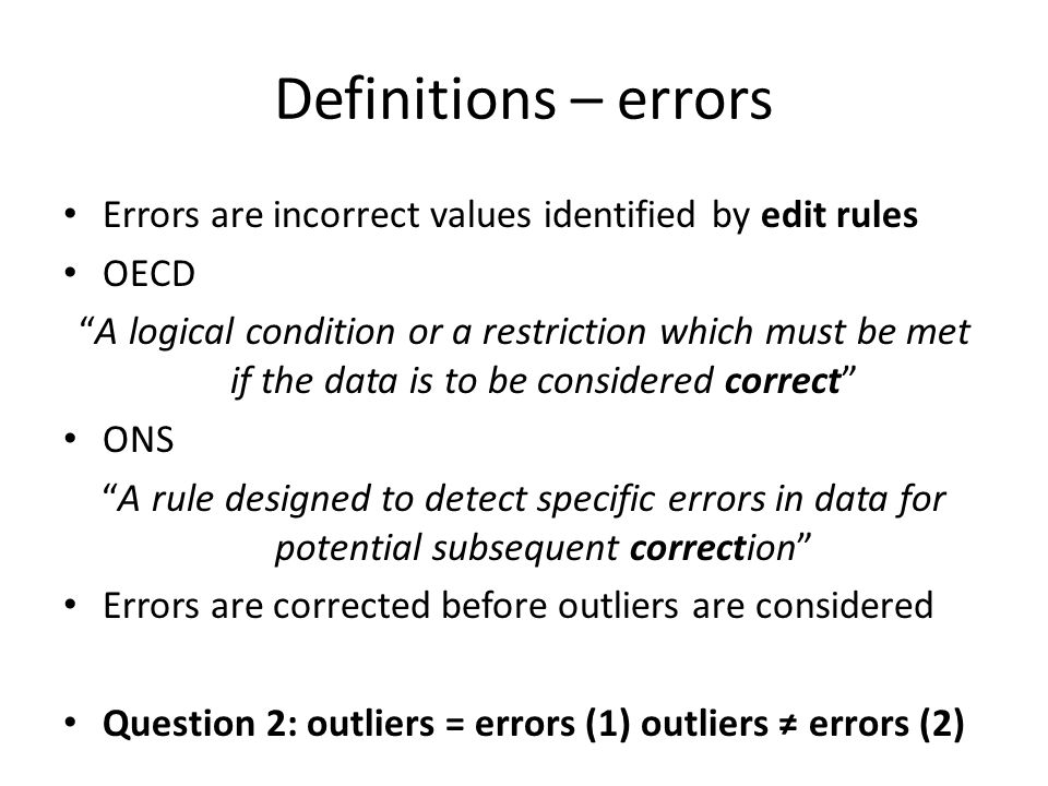 "Definitions – errors Errors are incorrect values identified by edit rules OECD ""A logical condition or a restriction which must be met if the data is"