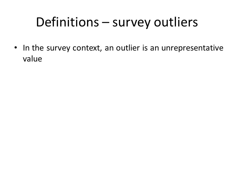 Definitions – survey outliers In the survey context, an outlier is an unrepresentative value