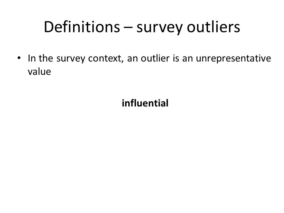 Definitions – survey outliers In the survey context, an outlier is an unrepresentative value influential