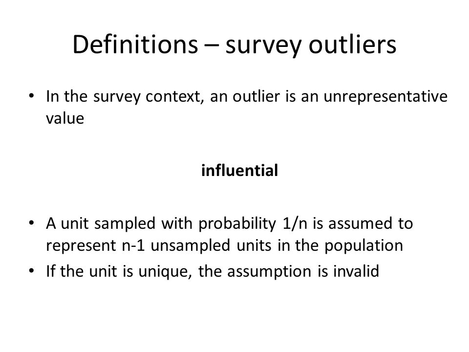 Definitions – survey outliers In the survey context, an outlier is an unrepresentative value influential A unit sampled with probability 1/n is assume