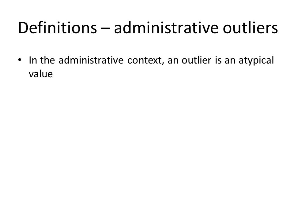 Definitions – administrative outliers In the administrative context, an outlier is an atypical value