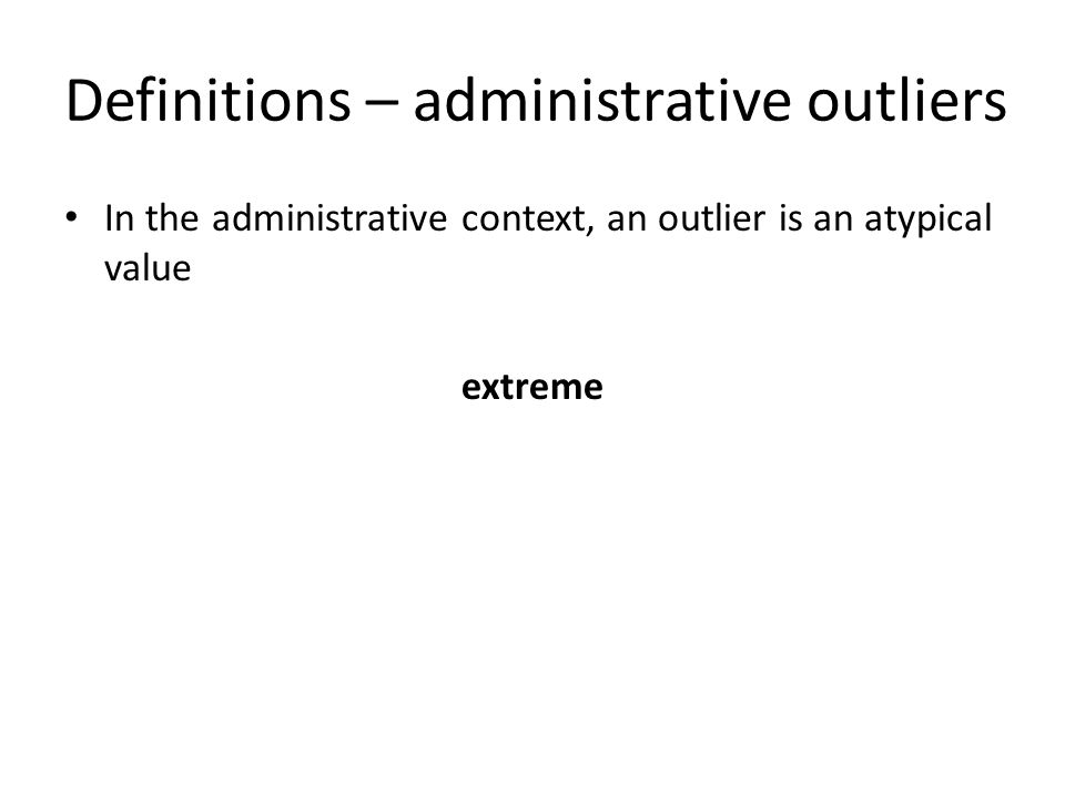 Definitions – administrative outliers In the administrative context, an outlier is an atypical value extreme