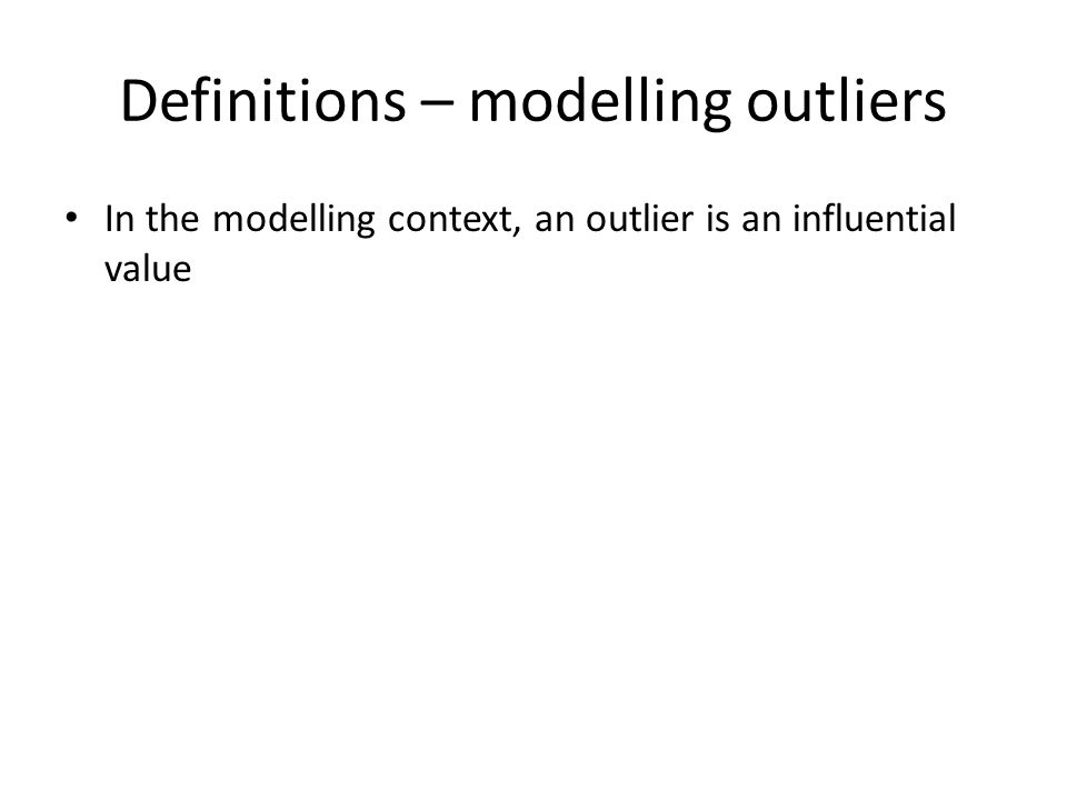 Definitions – modelling outliers In the modelling context, an outlier is an influential value