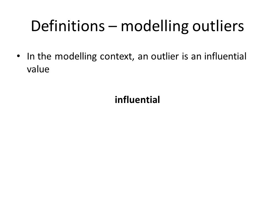 Definitions – modelling outliers In the modelling context, an outlier is an influential value influential