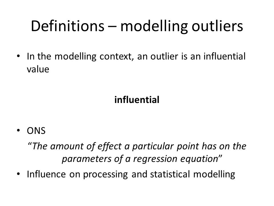 "Definitions – modelling outliers In the modelling context, an outlier is an influential value influential ONS ""The amount of effect a particular point"