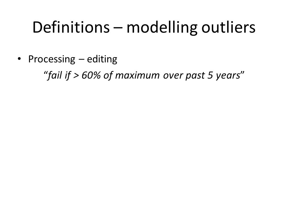 "Definitions – modelling outliers Processing – editing ""fail if > 60% of maximum over past 5 years"""