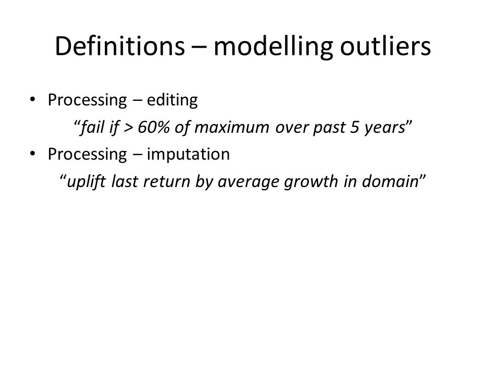"Definitions – modelling outliers Processing – editing ""fail if > 60% of maximum over past 5 years"" Processing – imputation ""uplift last return by aver"