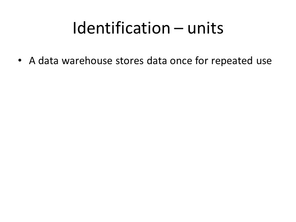Identification – units A data warehouse stores data once for repeated use