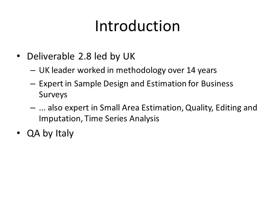 Introduction Deliverable 2.8 led by UK – UK leader worked in methodology over 14 years – Expert in Sample Design and Estimation for Business Surveys –