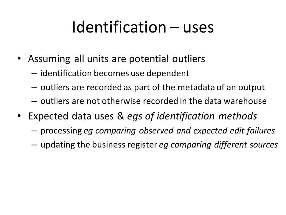 Identification – uses Assuming all units are potential outliers – identification becomes use dependent – outliers are recorded as part of the metadata