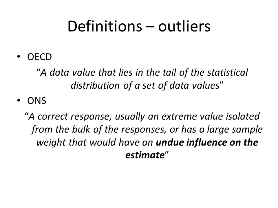 "Definitions – outliers OECD ""A data value that lies in the tail of the statistical distribution of a set of data values"" ONS ""A correct response, usua"