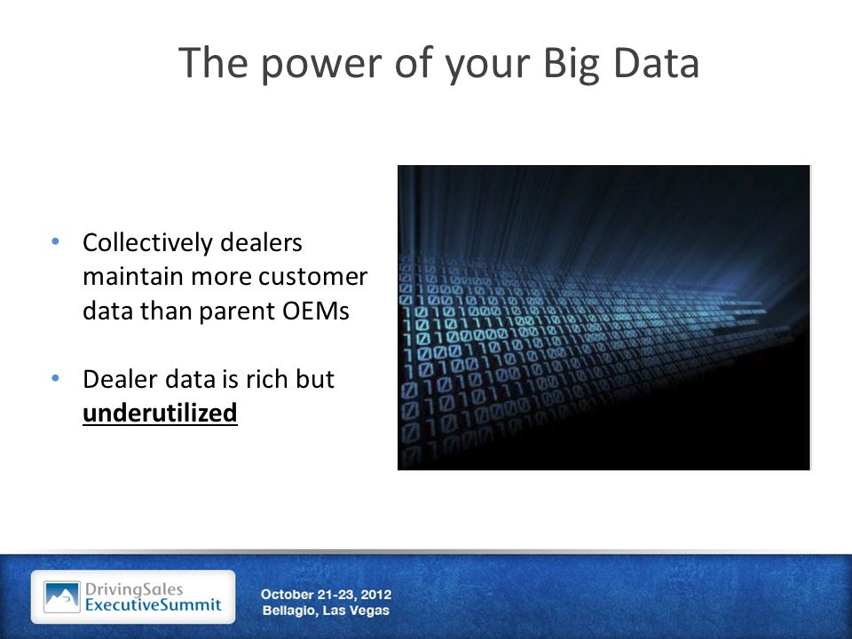 The power of your Big Data Collectively dealers maintain more customer data than parent OEMs Dealer data is rich but underutilized