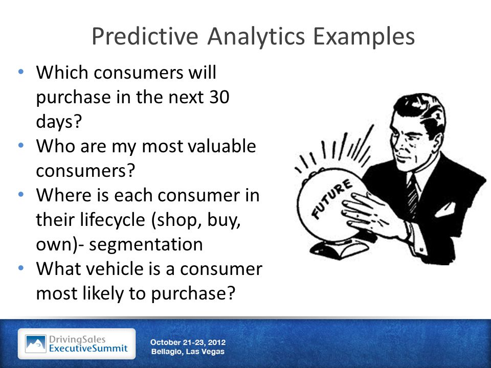 Predictive Analytics Examples Which consumers will purchase in the next 30 days.