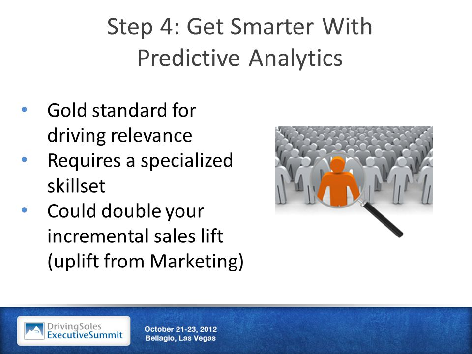 Step 4: Get Smarter With Predictive Analytics Gold standard for driving relevance Requires a specialized skillset Could double your incremental sales lift (uplift from Marketing)