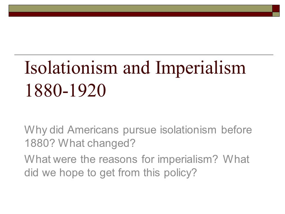Isolationism and Imperialism 1880-1920 Why did Americans pursue isolationism before 1880? What changed? What were the reasons for imperialism? What di