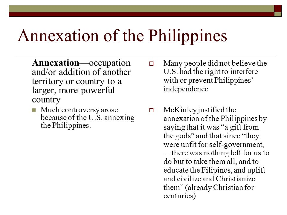 Annexation of the Philippines Annexation—occupation and/or addition of another territory or country to a larger, more powerful country Much controvers
