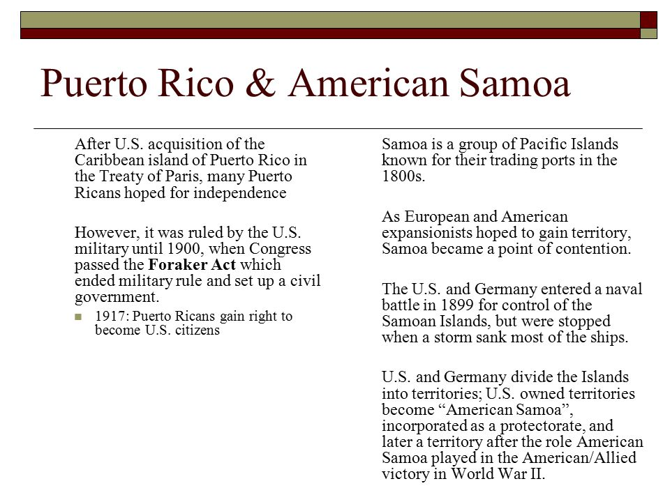 Puerto Rico & American Samoa After U.S. acquisition of the Caribbean island of Puerto Rico in the Treaty of Paris, many Puerto Ricans hoped for indepe
