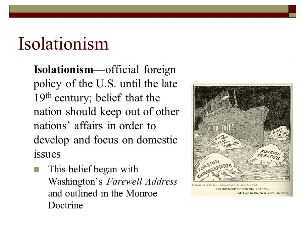 Isolationism Isolationism—official foreign policy of the U.S. until the late 19 th century; belief that the nation should keep out of other nations' a