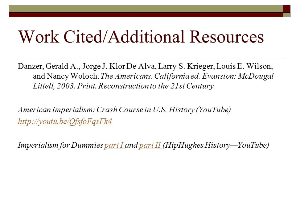 Work Cited/Additional Resources Danzer, Gerald A., Jorge J. Klor De Alva, Larry S. Krieger, Louis E. Wilson, and Nancy Woloch. The Americans. Californ
