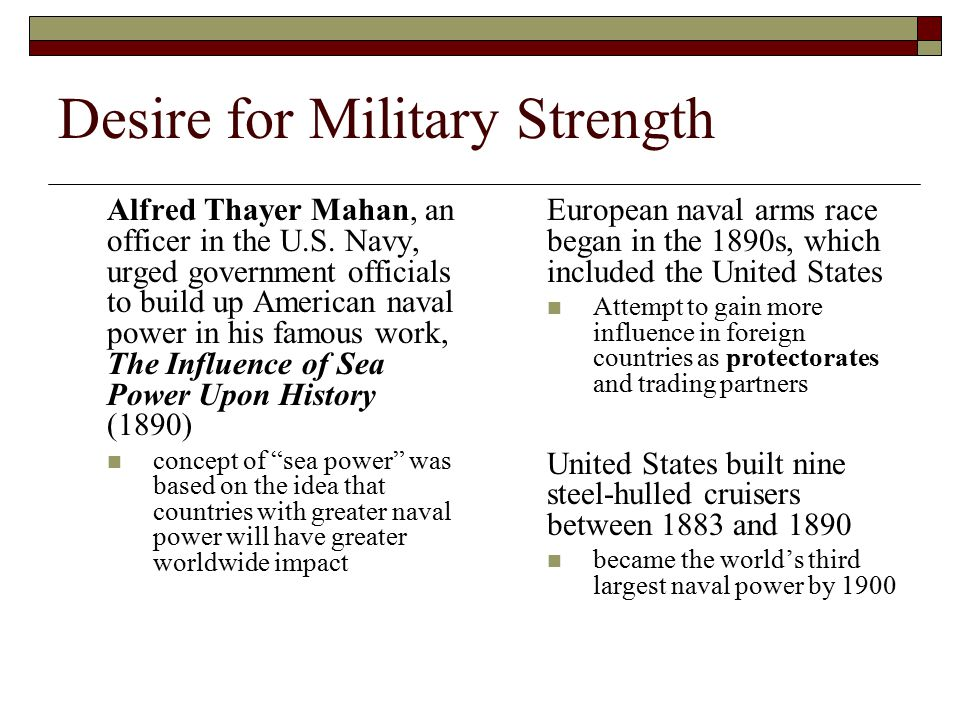 Desire for Military Strength Alfred Thayer Mahan, an officer in the U.S. Navy, urged government officials to build up American naval power in his famo