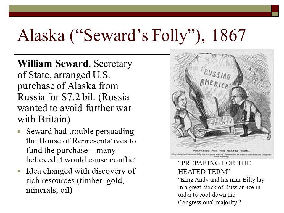 "Alaska (""Seward's Folly""), 1867 William Seward, Secretary of State, arranged U.S. purchase of Alaska from Russia for $7.2 bil. (Russia wanted to avoid"