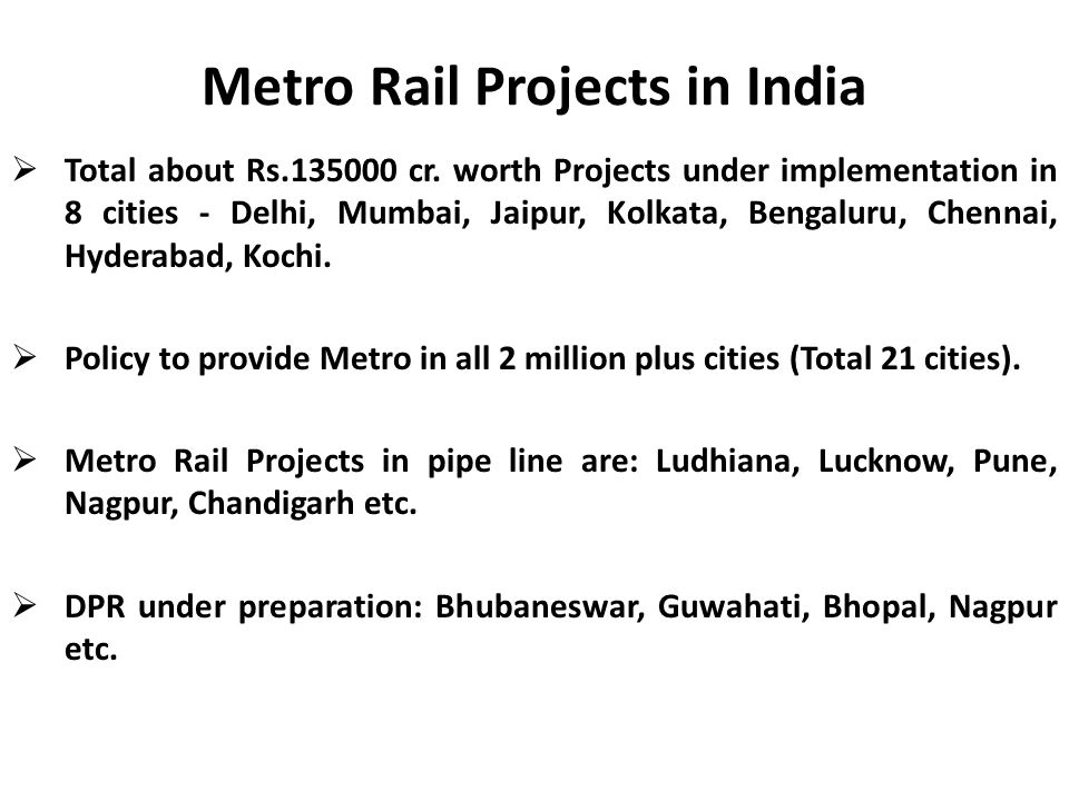 Metro Rail Projects in India  Total about Rs.135000 cr. worth Projects under implementation in 8 cities - Delhi, Mumbai, Jaipur, Kolkata, Bengaluru,