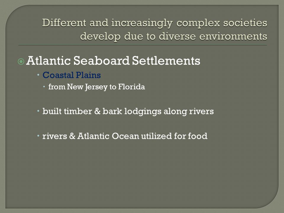  Atlantic Seaboard Settlements  Coastal Plains  from New Jersey to Florida  built timber & bark lodgings along rivers  rivers & Atlantic Ocean utilized for food