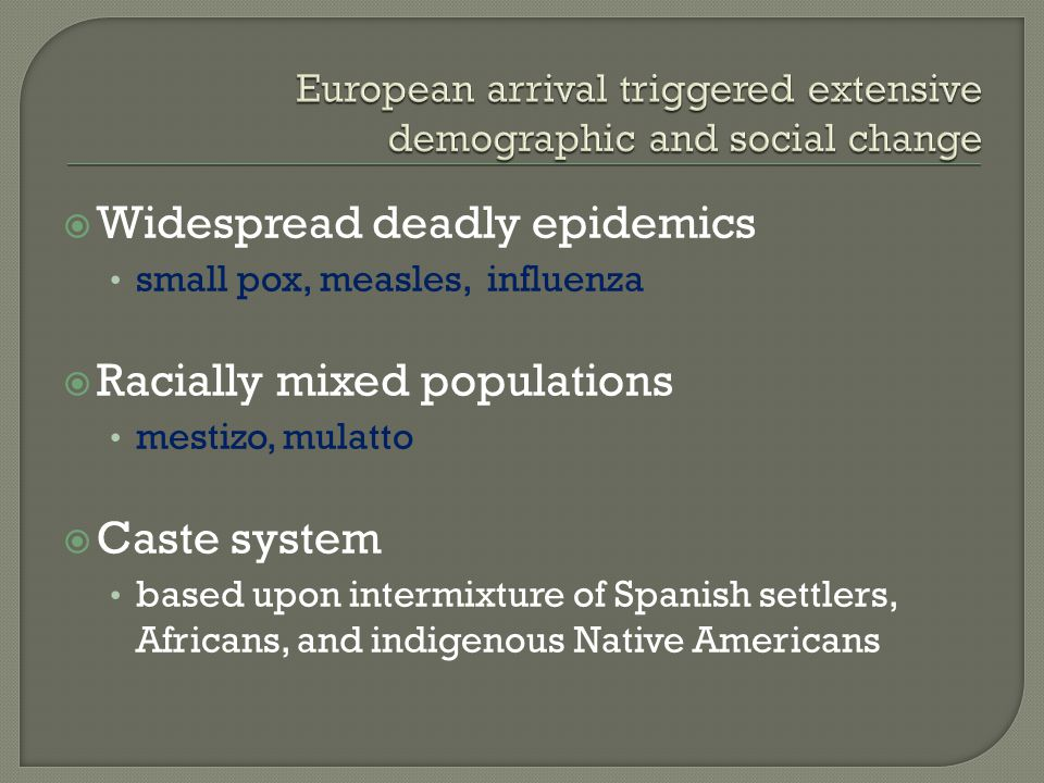  Widespread deadly epidemics small pox, measles, influenza  Racially mixed populations mestizo, mulatto  Caste system based upon intermixture of Spanish settlers, Africans, and indigenous Native Americans