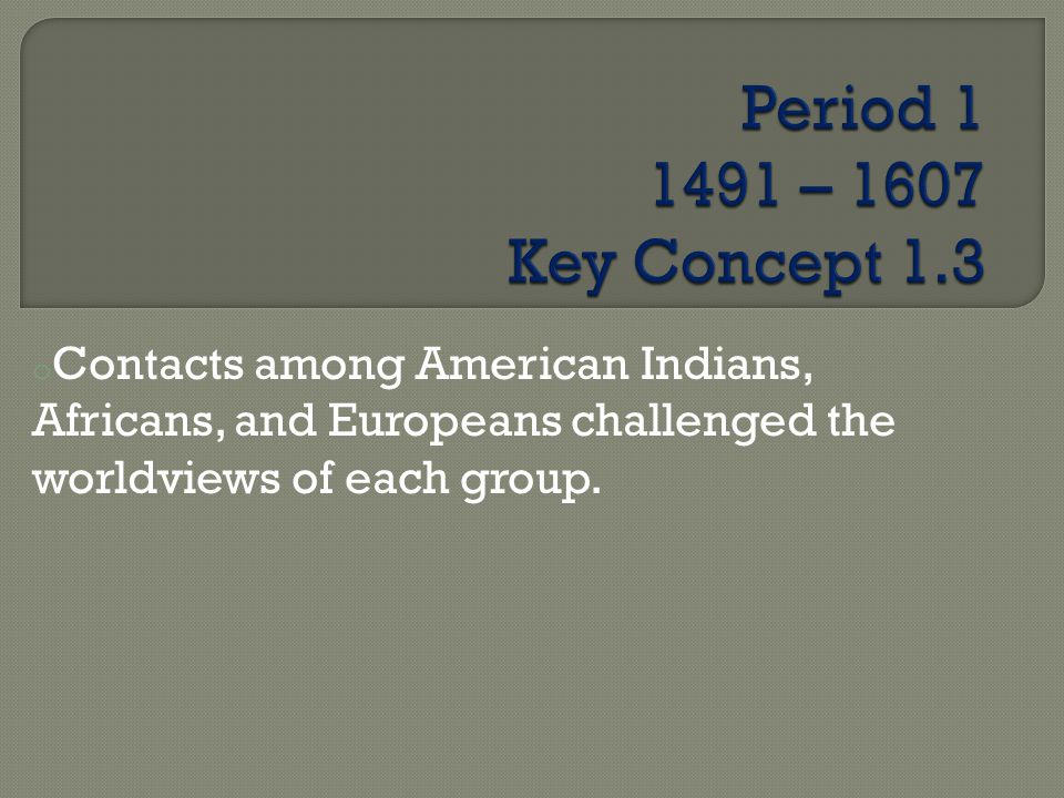 o Contacts among American Indians, Africans, and Europeans challenged the worldviews of each group.