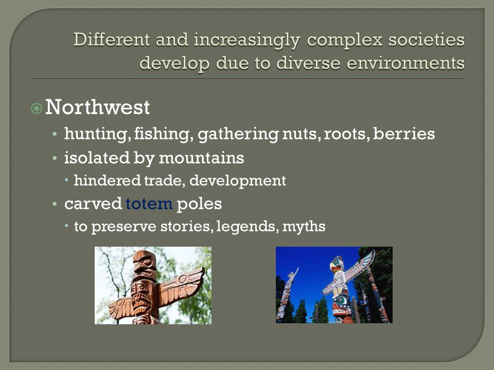  Northwest hunting, fishing, gathering nuts, roots, berries isolated by mountains  hindered trade, development carved totem poles  to preserve stor