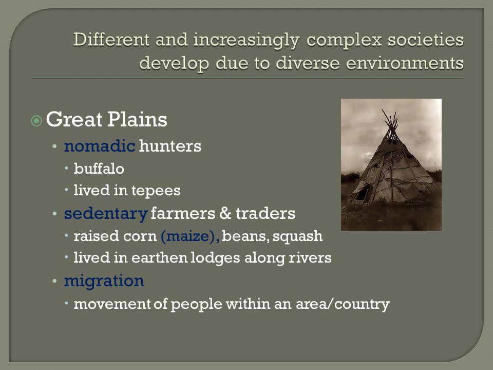  Great Plains nomadic hunters  buffalo  lived in tepees sedentary farmers & traders  raised corn (maize), beans, squash  lived in earthen lodges