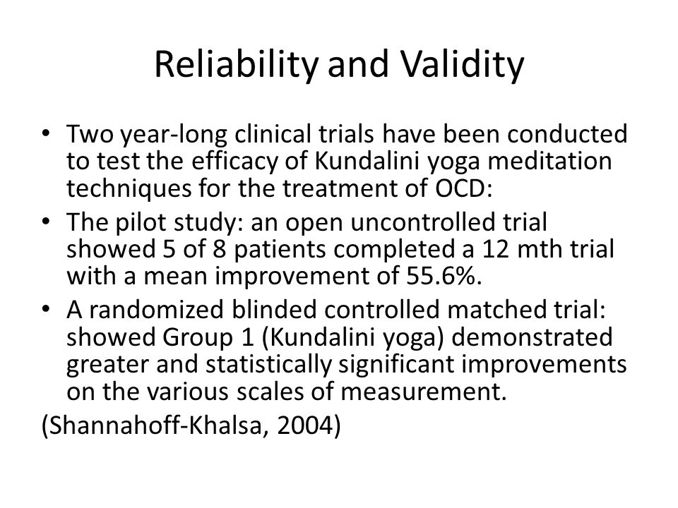 Reliability and Validity Two year-long clinical trials have been conducted to test the efficacy of Kundalini yoga meditation techniques for the treatment of OCD: The pilot study: an open uncontrolled trial showed 5 of 8 patients completed a 12 mth trial with a mean improvement of 55.6%.
