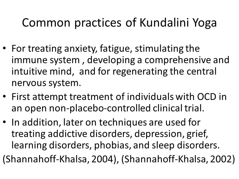 Common practices of Kundalini Yoga For treating anxiety, fatigue, stimulating the immune system, developing a comprehensive and intuitive mind, and for regenerating the central nervous system.