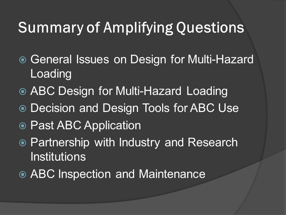 Summary of Amplifying Questions  General Issues on Design for Multi-Hazard Loading  ABC Design for Multi-Hazard Loading  Decision and Design Tools for ABC Use  Past ABC Application  Partnership with Industry and Research Institutions  ABC Inspection and Maintenance