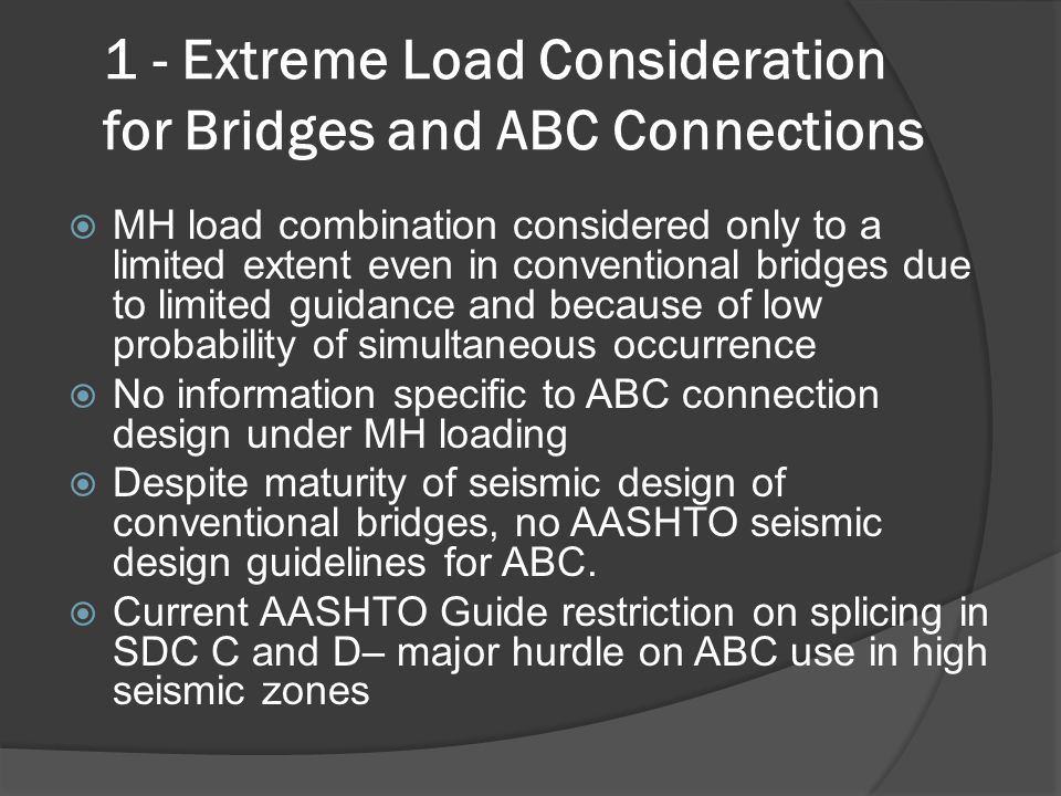 1 - Extreme Load Consideration for Bridges and ABC Connections  MH load combination considered only to a limited extent even in conventional bridges due to limited guidance and because of low probability of simultaneous occurrence  No information specific to ABC connection design under MH loading  Despite maturity of seismic design of conventional bridges, no AASHTO seismic design guidelines for ABC.