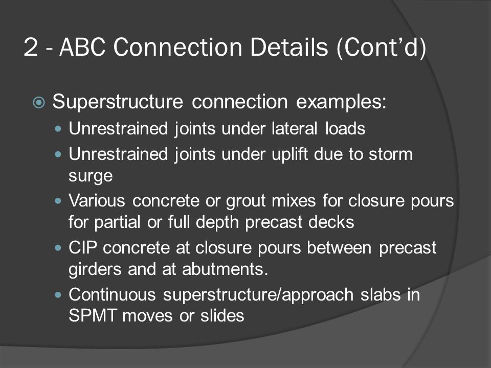 2 - ABC Connection Details (Cont'd)  Superstructure connection examples: Unrestrained joints under lateral loads Unrestrained joints under uplift due to storm surge Various concrete or grout mixes for closure pours for partial or full depth precast decks CIP concrete at closure pours between precast girders and at abutments.