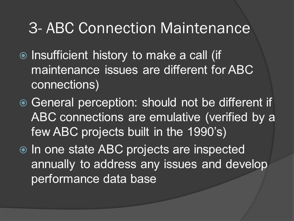 3- ABC Connection Maintenance  Insufficient history to make a call (if maintenance issues are different for ABC connections)  General perception: should not be different if ABC connections are emulative (verified by a few ABC projects built in the 1990's)  In one state ABC projects are inspected annually to address any issues and develop performance data base