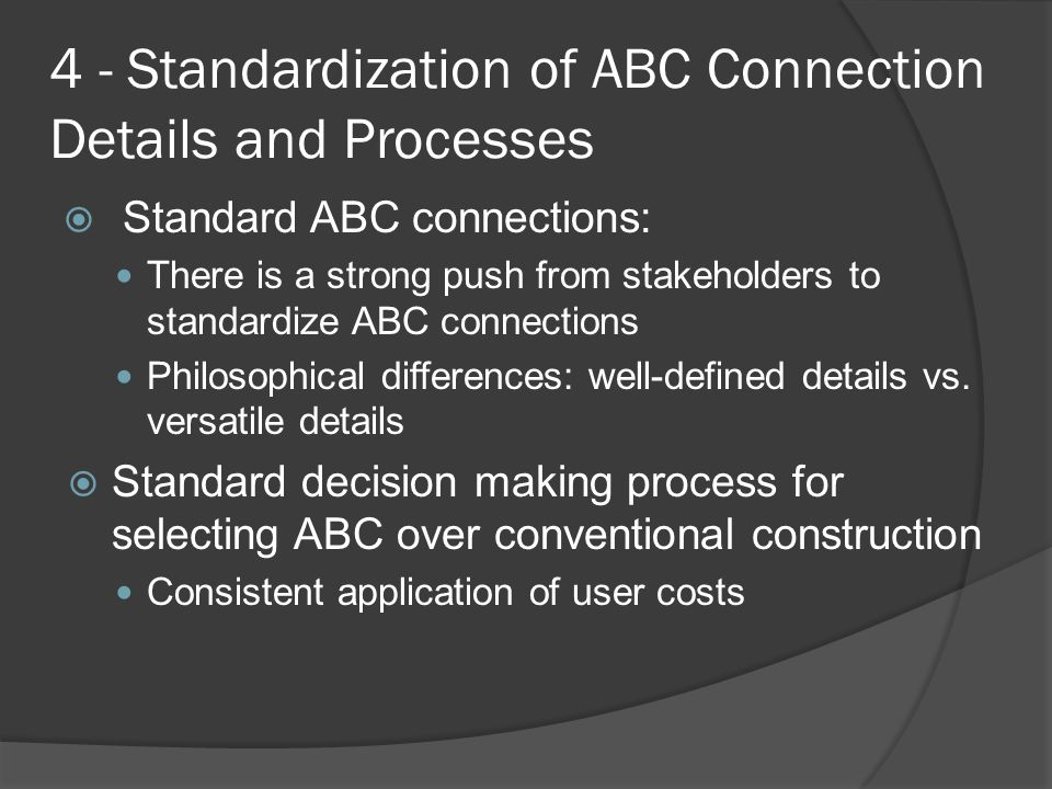 4 - Standardization of ABC Connection Details and Processes  Standard ABC connections: There is a strong push from stakeholders to standardize ABC connections Philosophical differences: well-defined details vs.