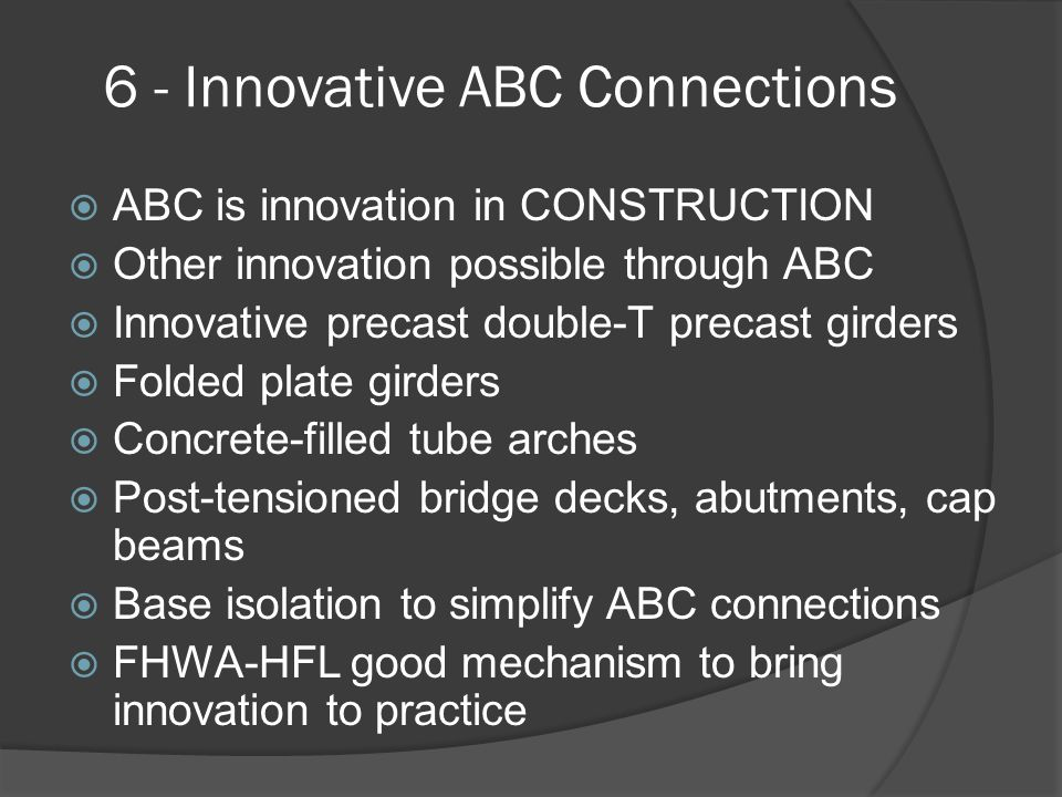 6 - Innovative ABC Connections  ABC is innovation in CONSTRUCTION  Other innovation possible through ABC  Innovative precast double-T precast girders  Folded plate girders  Concrete-filled tube arches  Post-tensioned bridge decks, abutments, cap beams  Base isolation to simplify ABC connections  FHWA-HFL good mechanism to bring innovation to practice