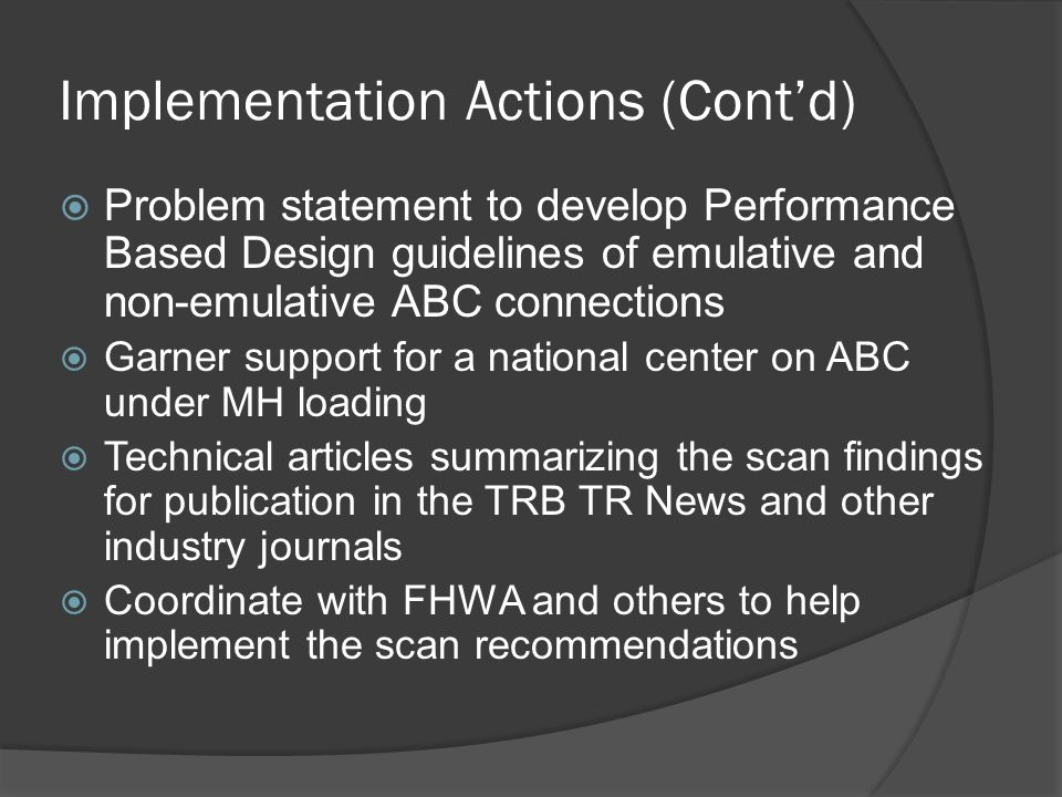 Implementation Actions (Cont'd)  Problem statement to develop Performance Based Design guidelines of emulative and non-emulative ABC connections  Garner support for a national center on ABC under MH loading  Technical articles summarizing the scan findings for publication in the TRB TR News and other industry journals  Coordinate with FHWA and others to help implement the scan recommendations